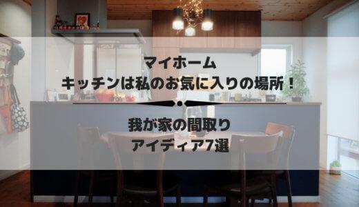 【マイホーム】キッチンは私のお気に入りの場所!我が家の間取りのアイディア7選